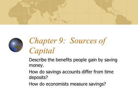 Chapter 9: Sources of Capital Describe the benefits people gain by saving money. How do savings accounts differ from time deposits? How do economists.