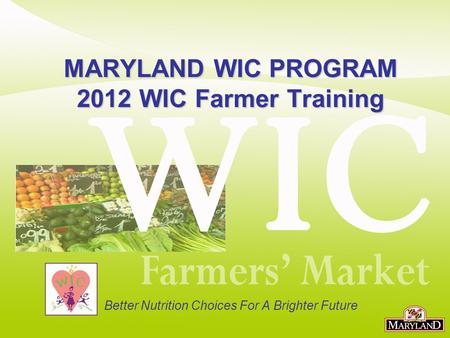 MARYLAND WIC PROGRAM 2012 WIC Farmer Training Better Nutrition Choices For A Brighter Future.