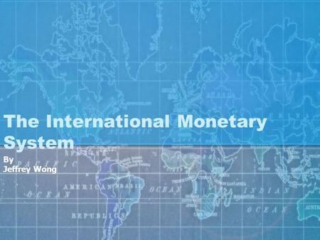 The International Monetary System By Jeffrey Wong.