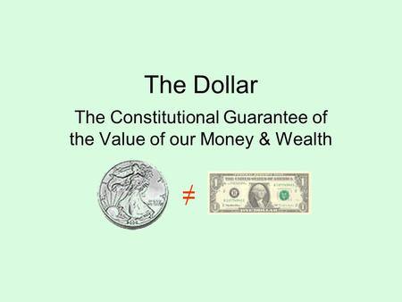 The Dollar The Constitutional Guarantee of the Value of our Money & Wealth =