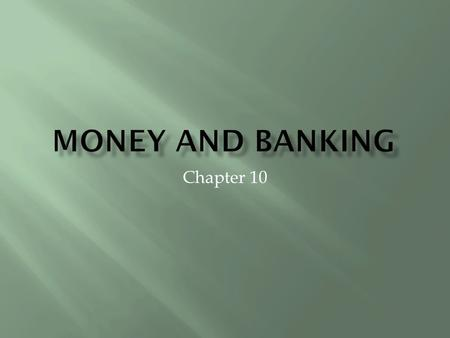 Chapter 10.  Anything that serves as a medium of exchange, a unit of account, and a store of value.