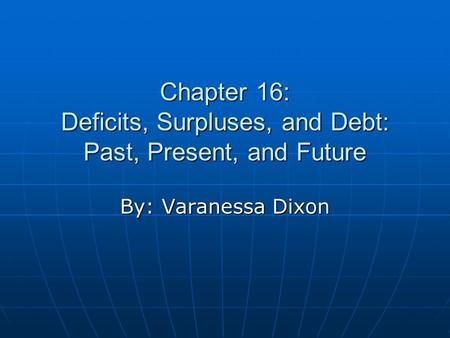 Chapter 16: Deficits, Surpluses, and Debt: Past, Present, and Future By: Varanessa Dixon.