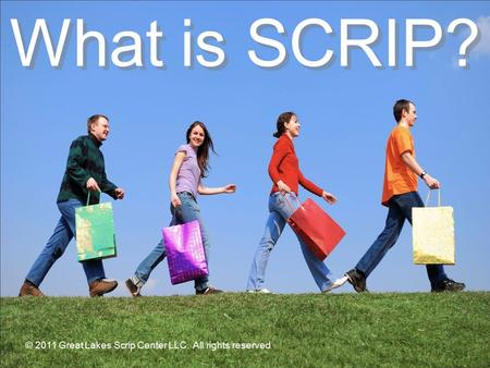 © 2008 Great Lakes Scrip Center, LLC. All rights reserved. What is SCRIP? © 2011 Great Lakes Scrip Center LLC. All rights reserved.