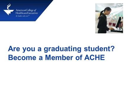 Are you a graduating student? Become a Member of ACHE.