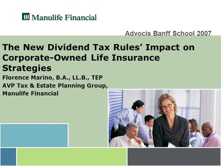 Advocis Banff School 2007 The New Dividend Tax Rules' Impact on Corporate-Owned Life Insurance Strategies Florence Marino, B.A., LL.B., TEP AVP Tax & Estate.