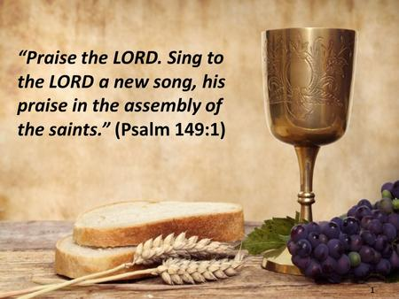 "1 ""Praise the LORD. Sing to the LORD a new song, his praise in the assembly of the saints."" (Psalm 149:1)"