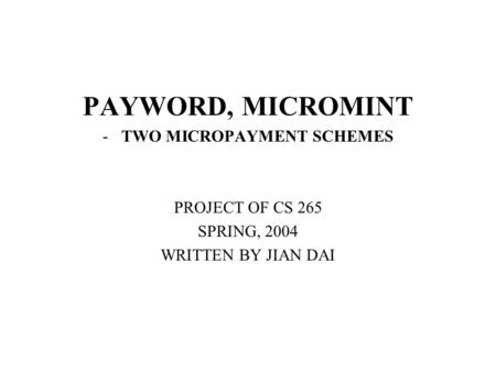 PAYWORD, MICROMINT -TWO MICROPAYMENT SCHEMES PROJECT OF CS 265 SPRING, 2004 WRITTEN BY JIAN DAI.