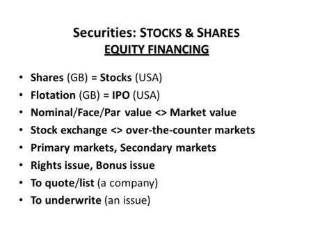 EQUITY FINANCING Securities: S TOCKS & S HARES EQUITY FINANCING Shares (GB) = Stocks (USA) Flotation (GB) = IPO (USA) Nominal/Face/Par value <> Market.