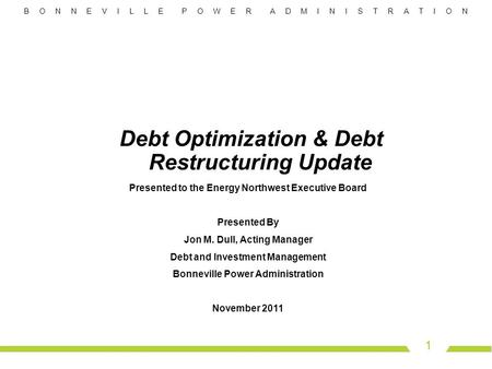 B O N N E V I L L E P O W E R A D M I N I S T R A T I O N 1 Debt Optimization & Debt Restructuring Update Presented to the Energy Northwest Executive Board.
