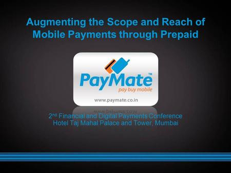 Augmenting the Scope and Reach of Mobile Payments through Prepaid 2 nd Financial and Digital Payments Conference Hotel Taj Mahal Palace and Tower, Mumbai.
