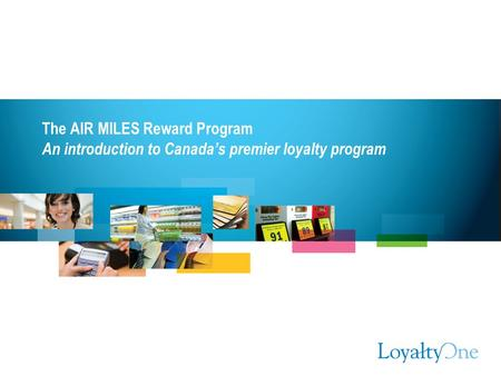 The AIR MILES Reward Program An introduction to Canada's premier loyalty program.