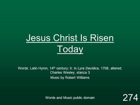 Jesus Christ Is Risen Today Words: Latin Hymn, 14 th century; tr. in Lyra Davidica, 1708, altered; Charles Wesley, stanza 3 Music by Robert Williams Words.