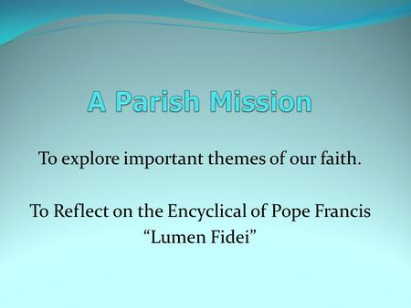 "To explore important themes of our faith. To Reflect on the Encyclical of Pope Francis ""Lumen Fidei"""