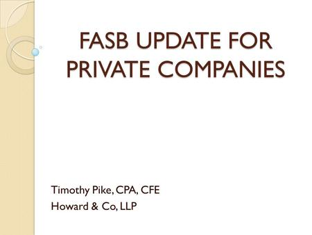 FASB UPDATE FOR PRIVATE COMPANIES Timothy Pike, CPA, CFE Howard & Co, LLP.