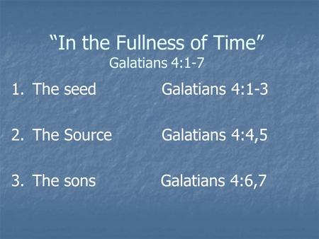 """In the Fullness of Time"" Galatians 4:1-7 1. 1.The seed Galatians 4:1-3 2. 2.The Source Galatians 4:4,5 3. 3.The sons Galatians 4:6,7."