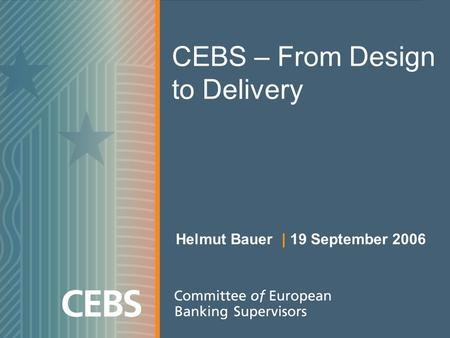 CEBS – From Design to Delivery Helmut Bauer | 19 September 2006.