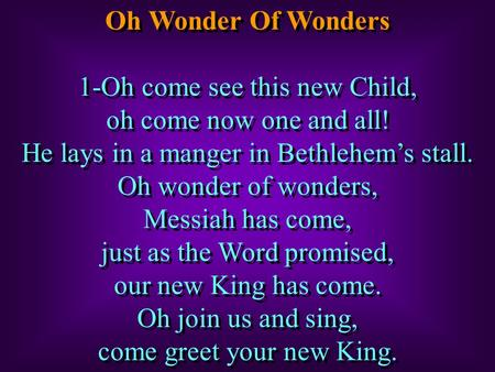 Oh Wonder Of Wonders 1-Oh come see this new Child, oh come now one and all! He lays in a manger in Bethlehem's stall. Oh wonder of wonders, Messiah has.