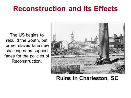 Ruins in Charleston, SC Reconstruction and Its Effects The US begins to rebuild the South, but former slaves face new challenges as support fades for the.