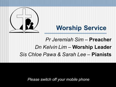 Worship Service Pr Jeremiah Sim – Preacher Dn Kelvin Lim – Worship Leader Sis Chloe Pawa & Sarah Lee – Pianists Please switch off your mobile phone.