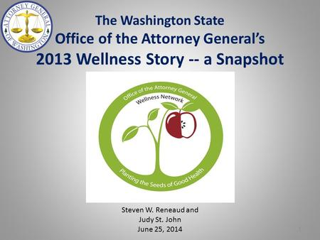The Washington State Office of the Attorney General's 2013 Wellness Story -- a Snapshot Steven W. Reneaud and Judy St. John June 25, 2014 1.