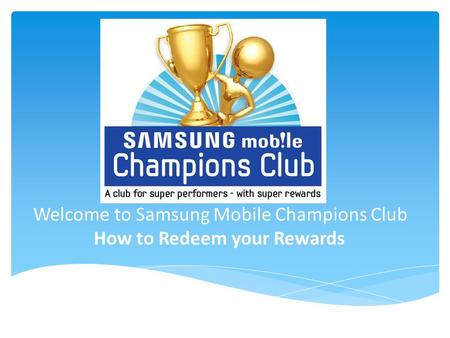 Welcome to Samsung Mobile Champions Club How to Redeem your Rewards
