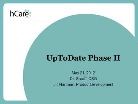 UpToDate Phase II May 21, 2012 Dr. Shroff, CSG Jill Hartman, Product Development.