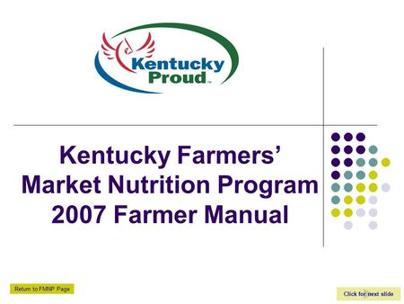 Click for next slide Return to FMNP Page Kentucky Farmers' Market Nutrition Program 2007 Farmer Manual.