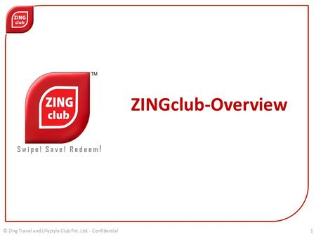 ZINGclub-Overview Swipe! Save! Redeem ! © Zing Travel and Lifestyle Club Pvt. Ltd. - Confidential1.