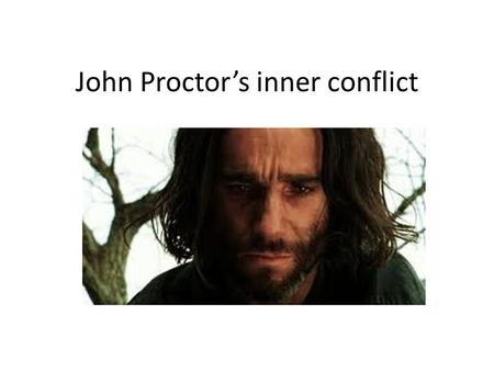 John Proctor's inner conflict. John Proctor is tormented by an inner conflict throughout the play. On one hand he desperately wants to redeem himself.