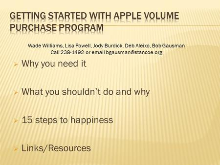  Why you need it  What you shouldn't do and why  15 steps to happiness  Links/Resources Wade Williams, Lisa Powell, Jody Burdick, Deb Aleixo, Bob Gausman.