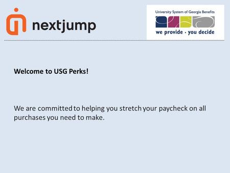 1 © Next Jump, Inc. 2014 CONFIDENTIAL Welcome to USG Perks! We are committed to helping you stretch your paycheck on all purchases you need to make.