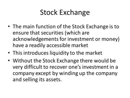 Stock Exchange The main function of the Stock Exchange is to ensure that securities (which are acknowledgements for investment or money) have a readily.
