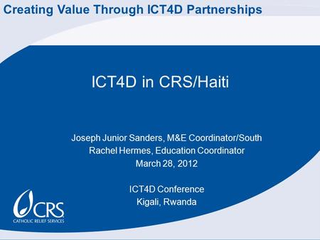 ICT4D in CRS/Haiti Joseph Junior Sanders, M&E Coordinator/South Rachel Hermes, Education Coordinator March 28, 2012 ICT4D Conference Kigali, Rwanda Creating.