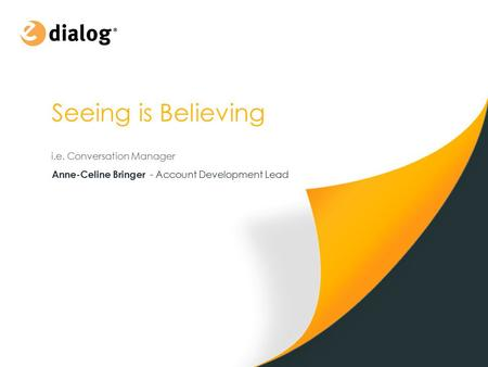 Seeing is Believing i.e. Conversation Manager Anne-Celine Bringer - Account Development Lead.