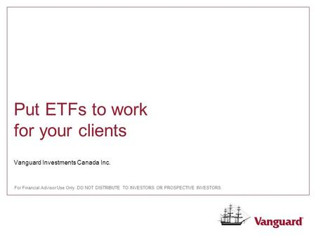 Vanguard Investments Canada Inc. Put ETFs to work for your clients For Financial Advisor Use Only. DO NOT DISTRIBUTE TO INVESTORS OR PROSPECTIVE INVESTORS.