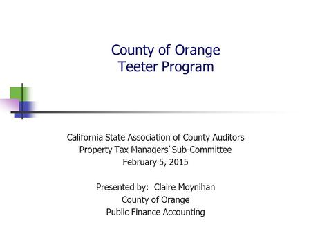 County of Orange Teeter Program California State Association of County Auditors Property Tax Managers' Sub-Committee February 5, 2015 Presented by: Claire.