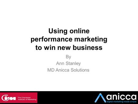 Using online performance marketing to win new business By Ann Stanley MD Anicca Solutions.