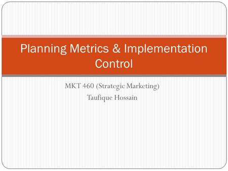 Planning Metrics & Implementation Control MKT 460 (Strategic Marketing) Taufique Hossain.