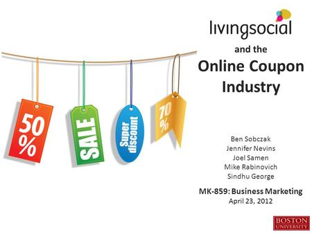 And the Online Coupon Industry Ben Sobczak Jennifer Nevins Joel Samen Mike Rabinovich Sindhu George MK-859: Business Marketing April 23, 2012.