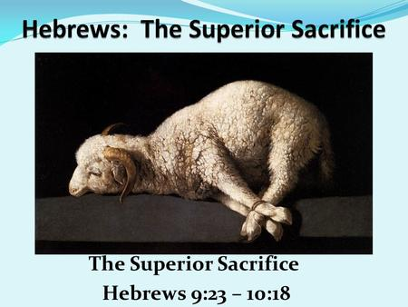 The Superior Sacrifice Hebrews 9:23 – 10:18. Jan 25, 2015 Prayer Requests Danny Lovato and Family Ruth Gawith Don Rob Milton Davis & Kathy Davis Young.