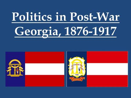 Politics in Post-War Georgia, 1876-1917. SS8H7- The student will evaluate key political, social, and economic changes that occurred in Georgia between.