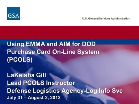 U.S. General Services Administration Using EMMA and AIM for DOD Purchase Card On-Line System (PCOLS) LaKeisha Gill Lead PCOLS Instructor Defense Logistics.