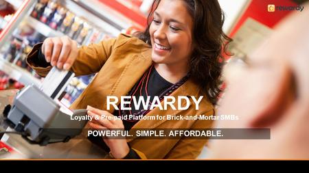 REWARDY Loyalty & Pre-paid Platform for Brick-and-Mortar SMBs POWERFUL. SIMPLE. AFFORDABLE.