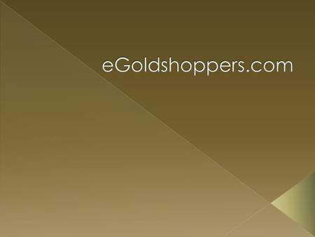  Egoldshoppers.com is one of the leading e-commerce company and one of the most visible online brands. Egoldshoppers.com was started with a mission to.