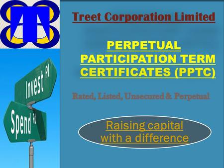 Treet Corporation Limited PERPETUAL PARTICIPATION TERM CERTIFICATES (PPTC) Raising capital with a difference.
