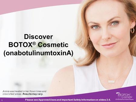 1 1 Discover BOTOX ® Cosmetic (onabotulinumtoxinA) Please see Approved Uses and Important Safety Information on slides 2-5. Annie was treated in her frown.