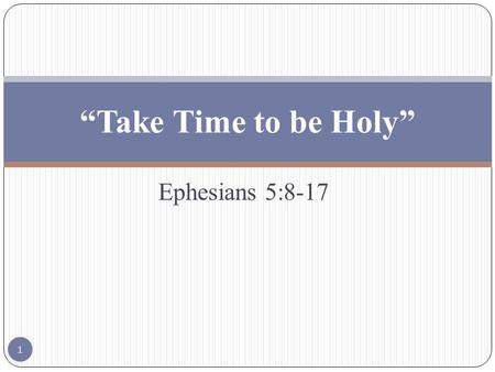 "Ephesians 5:8-17 ""Take Time to be Holy"" 1. Ephesians 5:8-17 ""8 For ye were sometimes darkness, but now are ye light in the Lord: walk as children of light:"