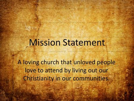 Mission Statement A loving church that unloved people love to attend by living out our Christianity in our communities.