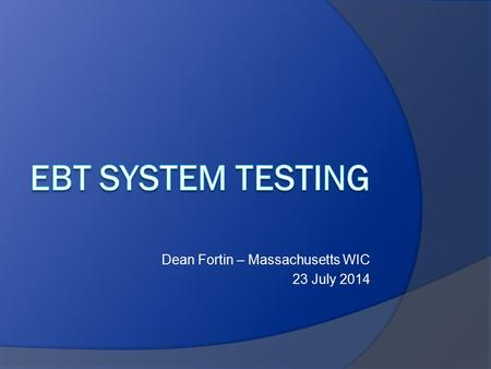 Dean Fortin – Massachusetts WIC 23 July 2014. System Testing Objectives  Verify hardware  Verify software  Verify hardware/software interaction  Verify.