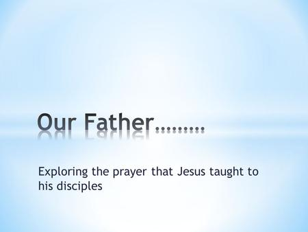 Exploring the prayer that Jesus taught to his disciples.